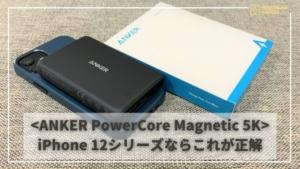 ANKER PowerCore Magnetic 5K レビュー | iPhone12にマグネットでくっつくベストモバイルバッテリー!